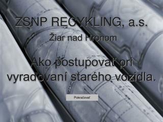 ZSNP RECYKLING, a.s.  Žiar nad Hronom Ako postupovať pri  vyraďovaní starého vozidla.