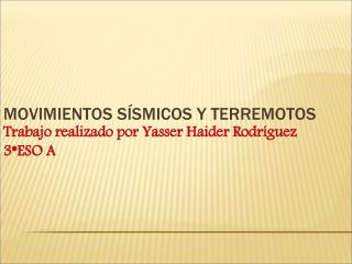 MOVIMIENTOS SÍSMICOS Y TERREMOTOS Trabajo realizado por Yasser Haider Rodríguez 3*ESO A