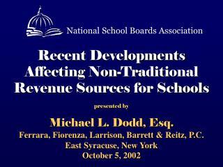 Recent Developments   Affecting Non-Traditional Revenue Sources for Schools    presented by Michael L. Dodd, Esq. Ferrar