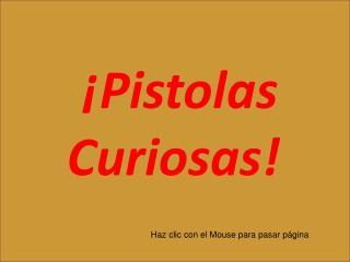 ¡Pistolas Curiosas!