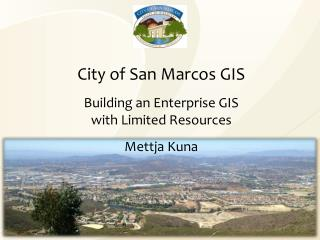 City of San Marcos GIS Building an Enterprise GIS with Limited Resources Mettja Kuna