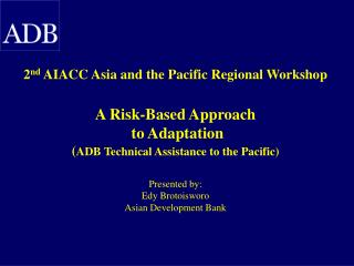 2nd AIACC Asia and the Pacific Regional Workshop   A Risk-Based Approach   to Adaptation  ADB Technical Assistance to th