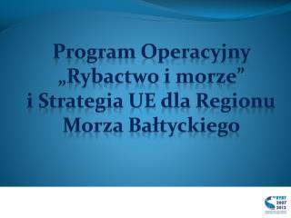 """Program Operacyjny """"Rybactwo i morze""""  i Strategia UE dla Regionu Morza Bałtyckiego"""