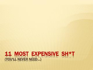 11   Most   Expensive   Sh *t  ( you'll  never  need…)