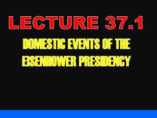 LECTURE 37.1 DOMESTIC EVENTS OF THE EISENHOWER PRESIDENCY