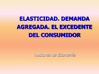 ELASTICIDAD. DEMANDA AGREGADA. EL EXCEDENTE DEL CONSUMIDOR
