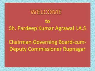 to Sh.  Pardeep  Kumar  Agrawal  I.A.S Chairman Governing Board-cum- Deputy Commissioner  Rupnagar