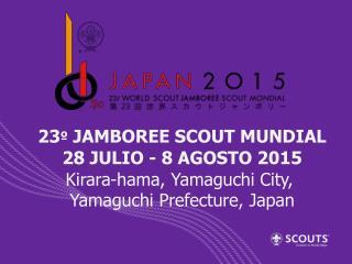 23 º  JAMBOREE SCOUT MUNDIAL 28 JULIO - 8 AGOSTO 2015 Kirara-hama , Yamaguchi City,