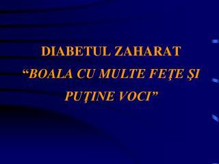 """DIABETUL ZAHARAT """" BOALA CU MULTE FE Ţ E  Ş I PU Ţ INE VOCI"""""""