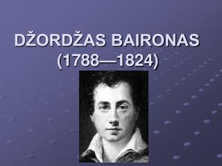 DŽORDŽAS BAIRONAS (1788—1824)