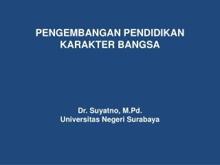 PENGEMBANGAN PENDIDIKAN  KARAKTER BANGSA Dr. Suyatno, M.Pd. Universitas Negeri Surabaya