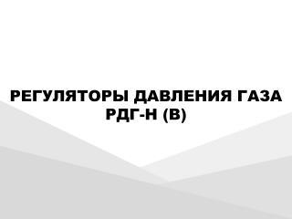 РЕГУЛЯТОРЫ  ДАВЛЕНИЯ ГАЗА РДГ-Н (В)