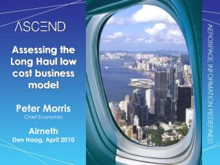 Assessing the Long Haul low cost business model Peter Morris Chief Economist Airneth