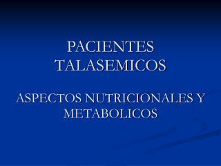 PACIENTES TALASEMICOS ASPECTOS NUTRICIONALES Y METABOLICOS