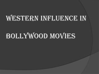 WESTERN INFLUENCE IN BOLLYWOOD MOVIES