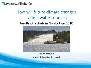 How will future climate changes  affect water sources ? Results of a study in Norrbotten 2010
