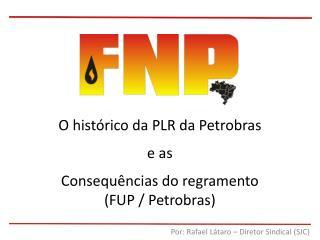 O histórico da PLR da Petrobras e as Consequências do regramento (FUP / Petrobras)