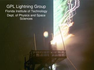 GPL Lightning Group Florida Institute of Technology Dept. of Physics and Space Sciences