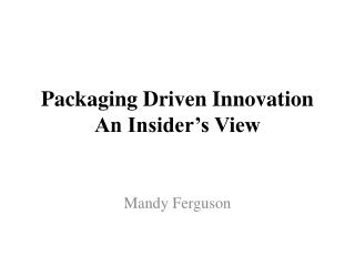 Packaging Driven Innovation An Insider�s View