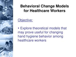 Behavioral Change Models for Healthcare Workers  Objective:   Explore theoretical models that may prove useful for chang