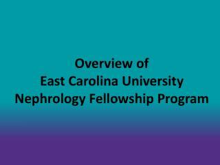 Overview of    East Carolina University Nephrology Fellowship Program