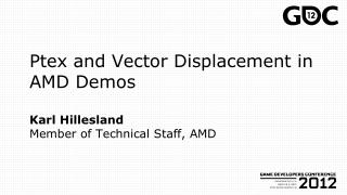 Ptex  and Vector Displacement in AMD Demos Karl Hillesland Member of Technical Staff, AMD