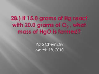 28.) If 15.0 grams of Hg react with 20.0 grams of O 2  , what mass of  HgO  is formed?