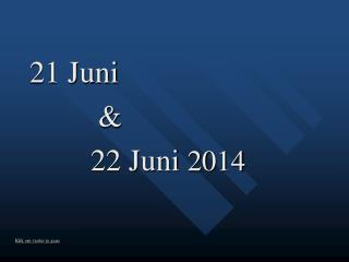 21 Juni          &         22 Juni  2014
