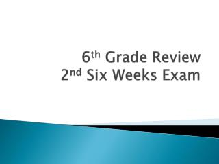 6 th  Grade Review 2 nd  Six Weeks Exam