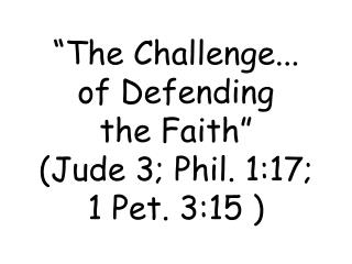 �The Challenge... of Defending  the Faith� (Jude 3; Phil. 1:17;  1 Pet. 3:15 )