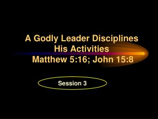 A Godly Leader Disciplines His Activities   Matthew 5:16; John 15:8