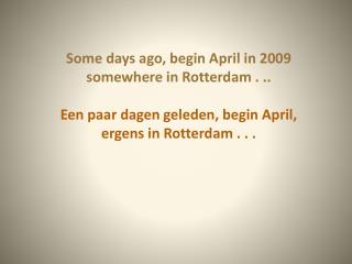 Some days ago ,  begin  April in 2009 somewhere  in Rotterdam . ..