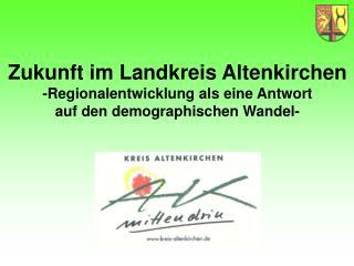 Zukunft im Landkreis Altenkirchen -Regionalentwicklung als eine Antwort