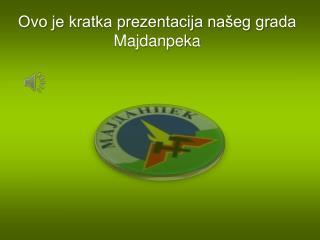 Ovo je kratka prezentacija našeg grada Majdanpeka