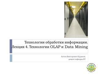 Технологии обработки информации. Лекция 4. Технологии  OLAP  и  Data Mining