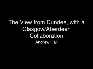 The View from Dundee, with a Glasgow/Aberdeen Collaboration