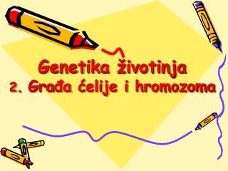 Genetika životinja 2.  Gra đa ćelije i hromozoma