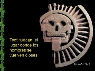 Teotihuacan, el lugar donde los hombres se vuelven dioses