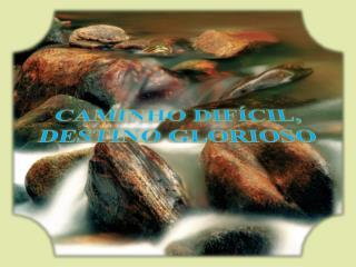 CAMINHO DIFÍCIL,  DESTINO  GLORIOSO