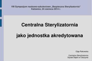 VIII Sympozjum naukowo-szkoleniowe �Bezpieczna Sterylizatornia� Katowice, 24 czerwca 2014 r.