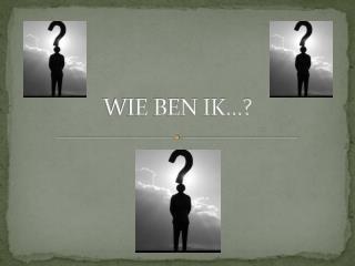 WIE BEN IK…?
