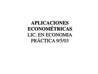 APLICACIONES ECONOMÉTRICAS LIC. EN ECONOMIA PRÁCTICA 9/5/03