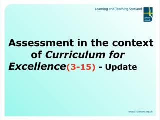 Assessment in the context     of  Curriculum for Excellence (3-15)  - Update