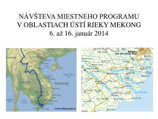 NÁVŠTEVA MIESTNEHO PROGRAMU V OBLASTIACH ÚSTÍ RIEKY  MEKONG 6 . až  16 . janu á r 2014