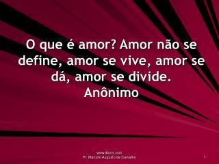 O que é amor? Amor não se define, amor se vive, amor se dá, amor se divide. Anônimo