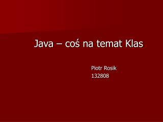 Java – coś na temat Klas Piotr Rosik 132808