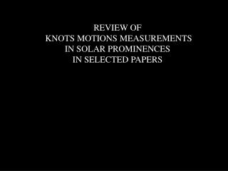 REVIEW OF  KNOTS MOTIONS MEASUREMENTS  IN SOLAR PROMINENCES  IN SELECTED PAPERS