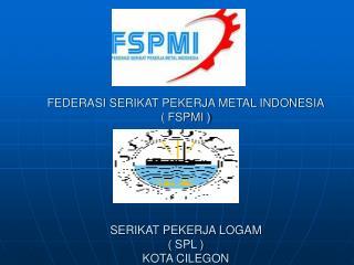 FEDERASI SERIKAT PEKERJA METAL INDONESIA ( FSPMI ) SERIKAT PEKERJA LOGAM ( SPL ) KOTA CILEGON