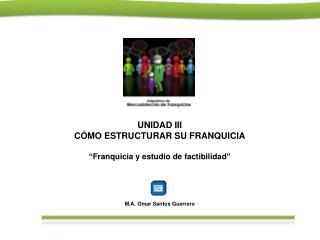 """UNIDAD III CÓMO ESTRUCTURAR SU FRANQUICIA """"Franquicia y estudio de factibilidad"""""""