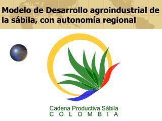 Modelo de Desarrollo agroindustrial de la sábila, con autonomía regional